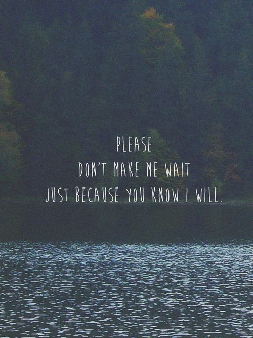 Quotes About Waiting For Love Tumblr : ... make me wait just because you know I will Quote this... Pinterest