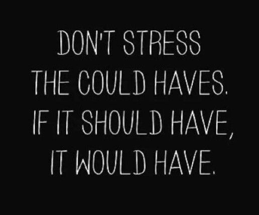 Don't stress the could haves. If it should have, it would have