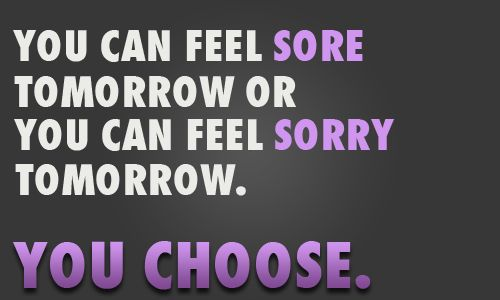 You can feel sore tomorrow or you can feel sorry tomorrow. You choose. (love this)