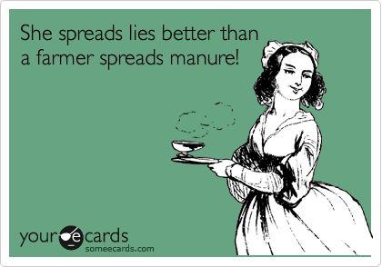 She spreads lies better than a farmer spreads manure!  Ha!