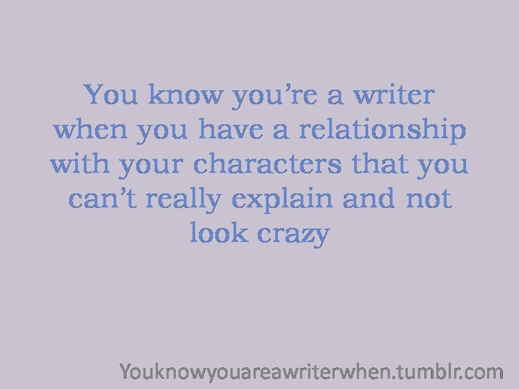 """you know you're a writer when..."" especially those guy characters you could date but you love them like your children at the same time. That just sounded crazy, didn't it?"