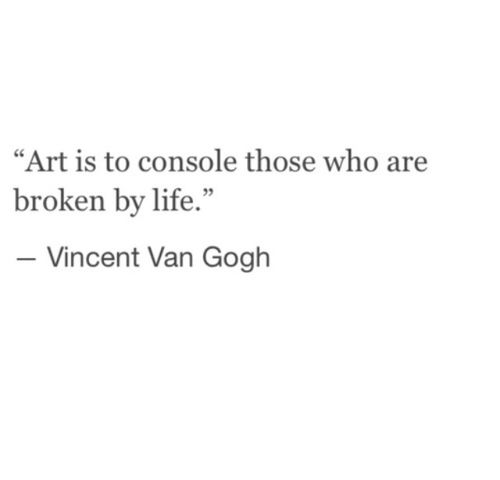 Art is to console those who are broken by life. Vincent Van Gogh
