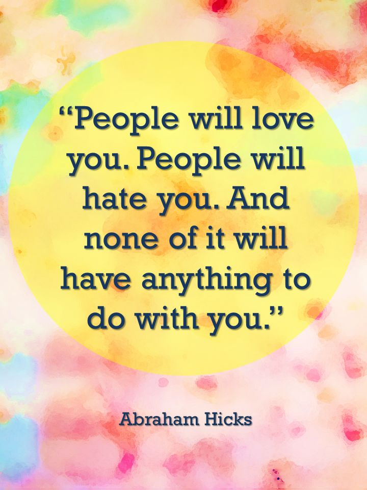 """People will love you. People will hate you. And none of it will have anything to do with you."" ~Abraham Hicks"