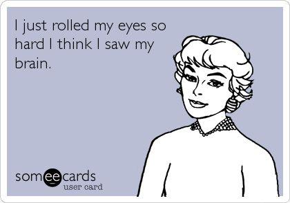 Funny Ecard: I just rolled my eyes so hard I think I saw my brain.