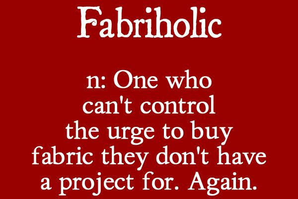 Fabriholic n: One who can't control the urge to buy fabric they don't have a project for. Again.