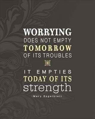 Well said! Try to replace worrying with staying focused on your goals, being productive and always being positive.