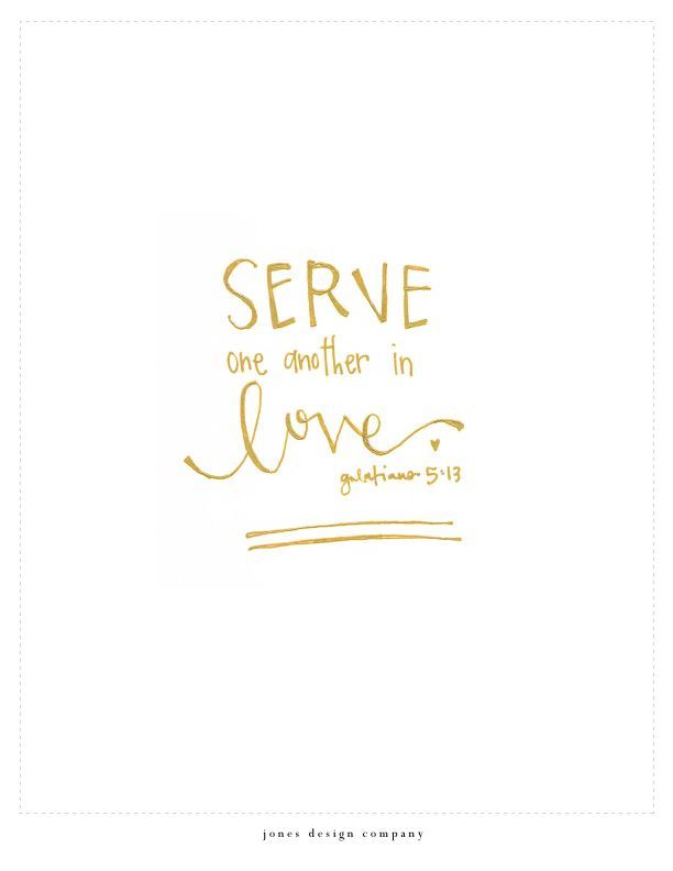 serve one another You, my brothers and sisters, were called to be free but do not use your freedom to indulge the flesh rather, serve one another humbly in love — galatians 5:13.