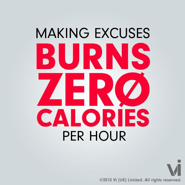 Making excuses burns zero calories per hour.