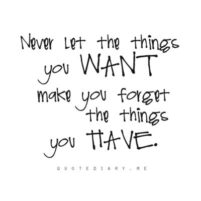 Never let the things you want......