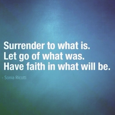 Surrender to what is. Let go of what was. Have faith in what will be.