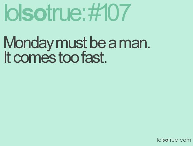 Monday must be a man. It comes too fast.