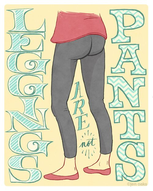 It's not a joke. Thousands of women every day wear leggings mistakenly thinking that they are pants. They are not. COVER YOURSELF.