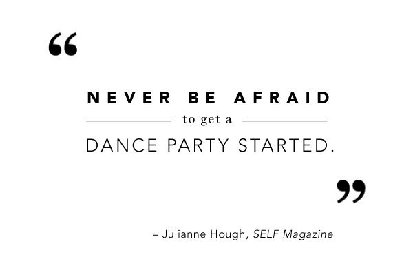"""""""Never be afraid to get a dance party started."""" – Julianne Hough #Quote"""