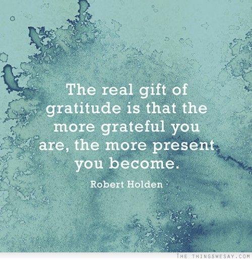 'The real gift of gratitude is that the more grateful you are, the more present you become.' - Robert Holden #Gratitude