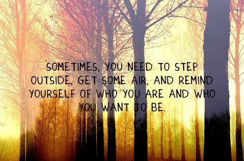 sometimes you need to step outside, get some air, and remind yourself of who you are and who you want to be.