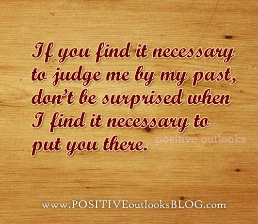 If you find it necessary to judge me by my past, don't be surprised
