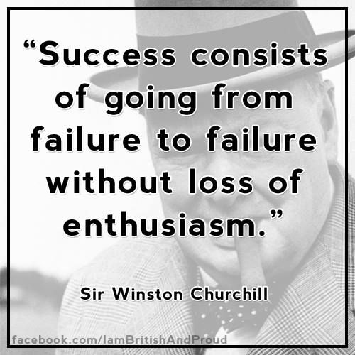 """success consists of going from failure to failure without loss of enthusiasm There are two classic approaches to failure one, epitomised by winston churchill, is bullish and relentlessly cheerful """"success consists of going from failure to failure without loss of enthusiasm."""