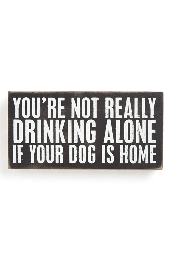 You're not really drinking alone if your dog is home ;)