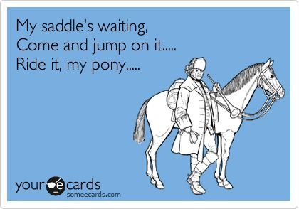 My saddle's waiting, Come and jump on it..... Ride it, my pony.....