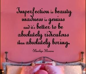 Imperfections is beauty, madness is genius, and it's better to be absolutely ridiculous than absolutely boring. -Marilyn Monroe