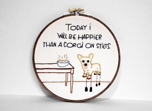 """Today I will be happier than a corgi on stilts."""