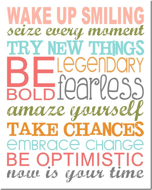 Wake up smiling. Seize every moment. Try new things. Be legendary. Bold. Fearless. Amaze yourself. Take chances. Embrace change. Be optimistic. NOW is YOUR time!