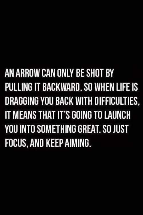 """An arrow can only be shot by pulling it backward. So when life is dragging you back with difficulties, it means that it's going to launch you into something great. So just focus, and keep aiming."""