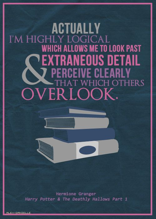 actually, i'm highly logical, which allows me to look past extraneous detail and perceive clearly that which others overlook. - hermione granger