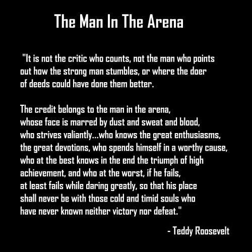 The Man In The Arena - Teddy Roosevelt  Reminds me of showing... But definitely describes many other parts of my life