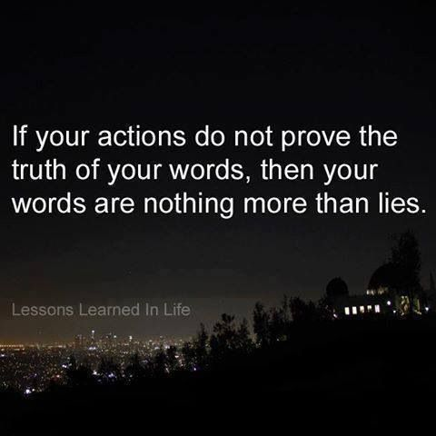 If your actions do not prove the truth of your words and your words