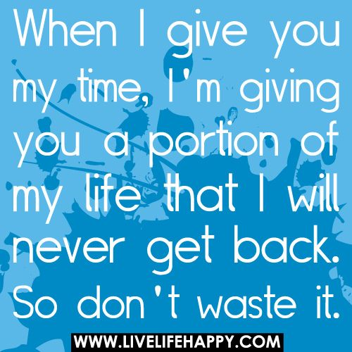 When I Give You My Time, I'm Giving You A Portion Of My Life