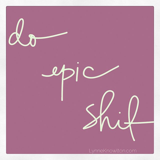 Do epic shit #Awesome #Quote .. learn how to live an epic life and do ahhhhmazing things via DESIGN THE LIFE YOU WANT TO LIVE blog