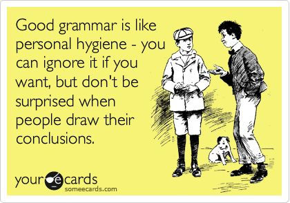 Good grammar is like personal hygiene - you can ignore it if you want, but don't be surprised when people draw their conclusions.