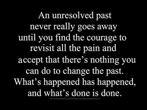 An unresolved past, hurts the most and takes the longest to heal from. I have learned that everyday is is a new day, one more step closer to letting go of the past. When you are broken it is okay to take the time you need to heal, as long as you are trying to move on because after all what's done is done....