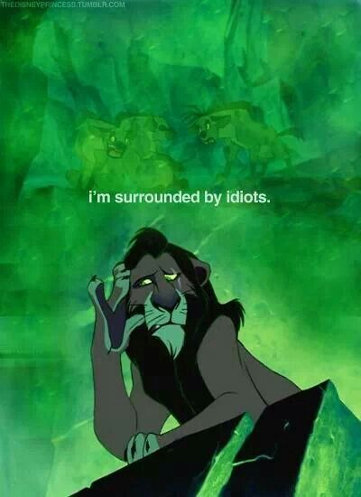 """I'm surrounded by idiots"" - Scar, The Lion King"