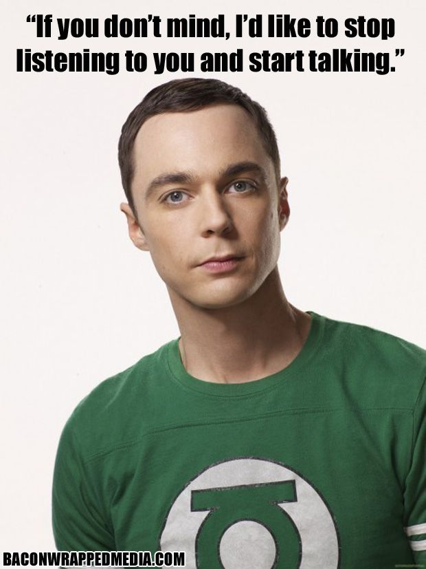 """If you don't mind, I'd like to stop listening to you and start talking."" ~ Sheldon Cooper (link has 19 more Sheldonisms)"