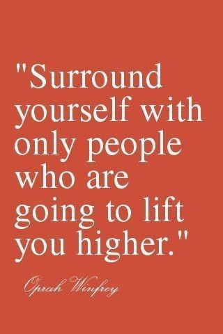 Surround yourself with only people who are going to lift you higher...