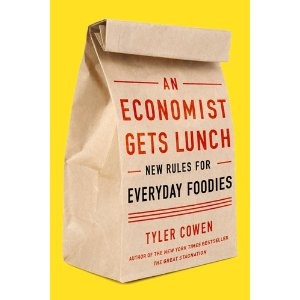 Tyler Cowen's book -- An Economist Gets Lunch: New Rules for Everyday Foodies