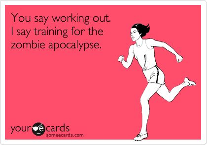 Funny Encouragement Ecard: You say working out. I say training for the zombie apocalypse.