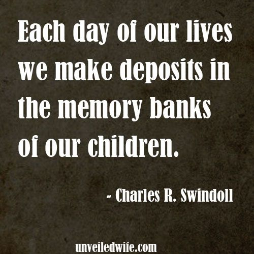 .Each day of our lives we make deposits in the memory banks of our children.