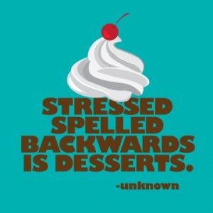 Who knew that STRESSED = DESSERTS?!