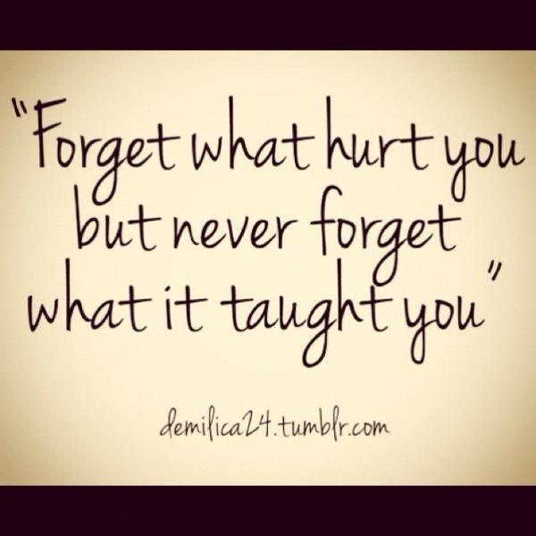 """Forget What Hurt You But Never Forget What It Taught You"""