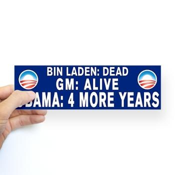 Bin Laden Dead GM Alive.  Obama 4 more years. Bumper sticker.  Get it today!  Let's re elect the president who is fulfilling his promises.