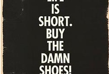 LIfe is short, buy the damm shoes!!!! / by Chris Alaimo-Blezien