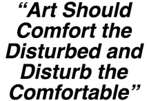 "art is anything you can get away with / ""art should comfort the disturbed and disturb the comfortable"" / by Nancy Soshinsky"