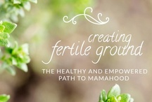 Creating Fertile Ground: The Healthy and Empowered Path to Mamahood / Inspiration and love for your journey towards becoming a mama / by Xandra O'Neill