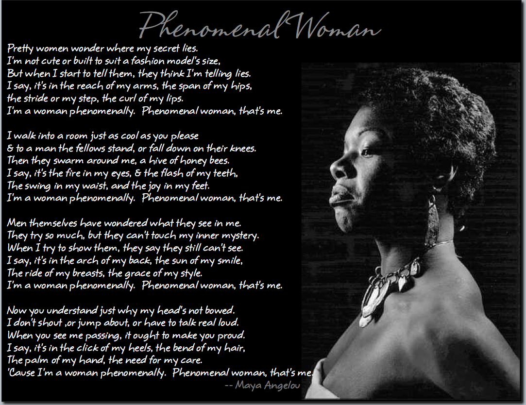 "essays on phenomenal woman by maya angelou Maya angelou is best known for addressing the world through the medium of her own life her works are a reflection of the social issues that were prevalent in the second half of the 20th century ""phenomenal woman"" by maya angelou celebrates femininity and highlights the traits necessary for a woman to."