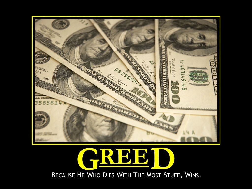 greed for money Bible verses about greed greed is the reason for drug dealings, stealing, robbing, lying, fraud, and other sinful businesses such as the porn industry, and more when you're greedy for money you will do anything to get the money you love.
