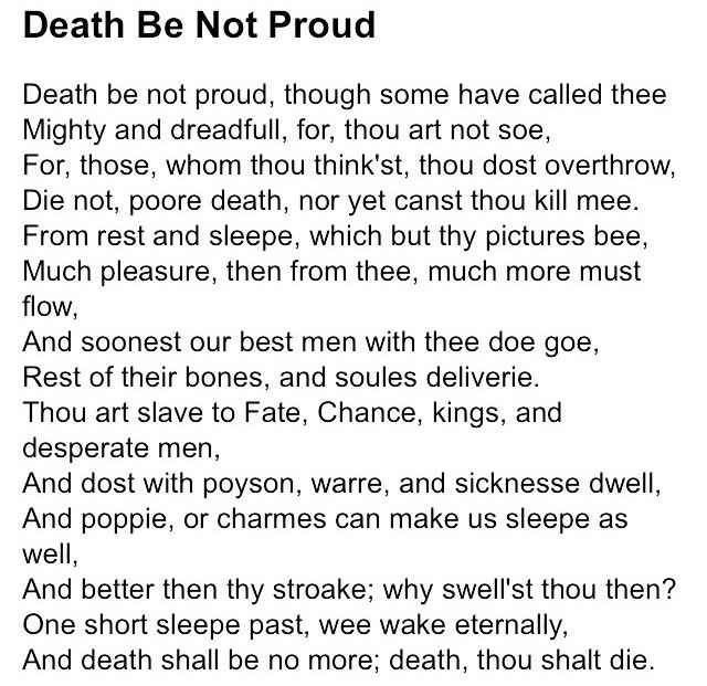 "death be not proud by john donne John donne's standing as a great english poet, and one of the greatest writers of english prose, is now assured  and it also confirms our power to outbrave our last enemy: ""death be not proud, though some have called thee / mighty and dreadful, for, thou art not so""  john donne, edited by john carey (oxford & new york: oxford."