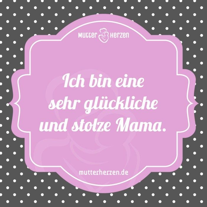 Das Glück Mama zu sein. Mehr schöne Sprüche auf: www.mutterherzen ...
